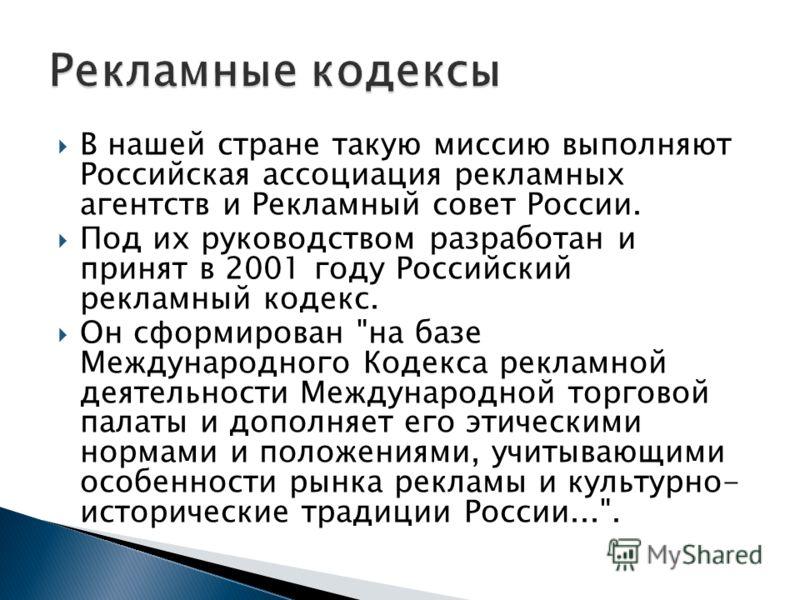 В нашей стране такую миссию выполняют Российская ассоциация рекламных агентств и Рекламный совет России. Под их руководством разработан и принят в 2001 году Российский рекламный кодекс. Он сформирован