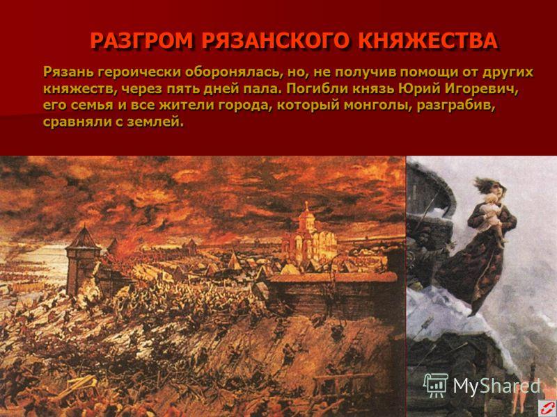 РАЗГРОМ РЯЗАНСКОГО КНЯЖЕСТВА Рязань героически оборонялась, но, не получив помощи от других княжеств, через пять дней пала. Погибли князь Юрий Игоревич, его семья и все жители города, который монголы, разграбив, сравняли с землей.