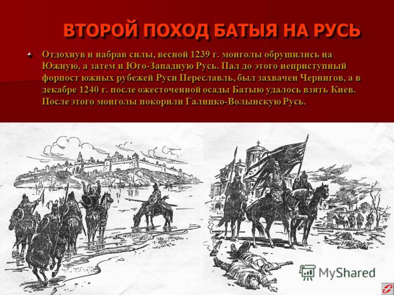 ВТОРОЙ ПОХОД БАТЫЯ НА РУСЬ Отдохнув и набрав силы, весной 1239 г. монголы обрушились на Южную, а затем и Юго-Западную Русь. Пал до этого неприступный форпост южных рубежей Руси Переславль, был захвачен Чернигов, а в декабре 1240 г. после ожесточенной
