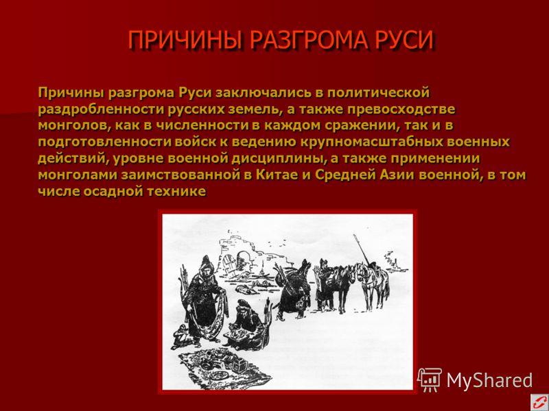ПРИЧИНЫ РАЗГРОМА РУСИ Причины разгрома Руси заключались в политической раздробленности русских земель, а также превосходстве монголов, как в численности в каждом сражении, так и в подготовленности войск к ведению крупномасштабных военных действий, ур