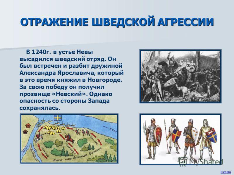 ОТРАЖЕНИЕ ШВЕДСКОЙ АГРЕССИИ В 1240г. в устье Невы высадился шведский отряд. Он был встречен и разбит дружиной Александра Ярославича, который в это время княжил в Новгороде. За свою победу он получил прозвище «Невский». Однако опасность со стороны Зап