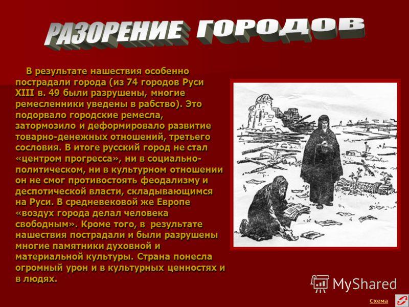 В результате нашествия особенно пострадали города (из 74 городов Руси XIII в. 49 были разрушены, многие ремесленники уведены в рабство). Это подорвало городские ремесла, затормозило и деформировало развитие товарно-денежных отношений, третьего сослов