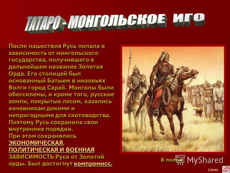 Схема После нашествия Русь попала в зависимость от монгольского государства, получившего в дальнейшем название Золотая Орда. Его столицей был основанный Батыем в низовьях Волги город Сарай. Монголы были обессилены, и кроме того, русские земли, покрыт