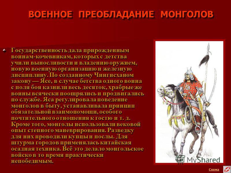 ВОЕННОЕ ПРЕОБЛАДАНИЕ МОНГОЛОВ Государственность дала прирожденным воинам-кочевникам, которых с детства учили выносливости и владению оружием, новую военную организацию и железную дисциплину. По созданному Чингисханом закону Ясе, в случае бегства одно