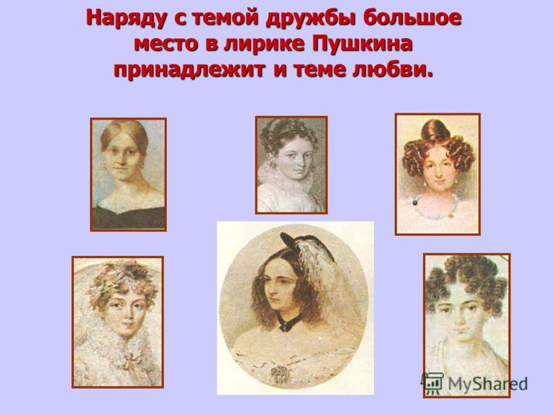 Наряду с темой дружбы большое место в лирике Пушкина принадлежит и теме любви.