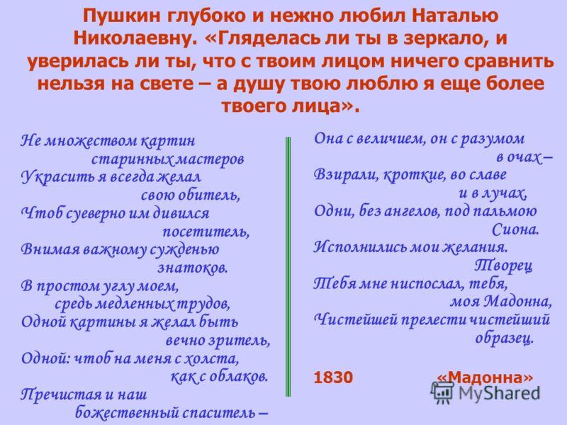 Пушкин глубоко и нежно любил Наталью Николаевну. «Гляделась ли ты в зеркало, и уверилась ли ты, что с твоим лицом ничего сравнить нельзя на свете – а душу твою люблю я еще более твоего лица». Не множеством картин старинных мастеров Украсить я всегда
