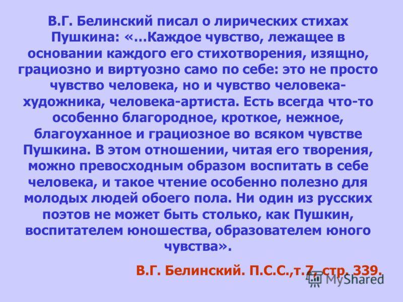 В.Г. Белинский писал о лирических стихах Пушкина: «…Каждое чувство, лежащее в основании каждого его стихотворения, изящно, грациозно и виртуозно само по себе: это не просто чувство человека, но и чувство человека- художника, человека-артиста. Есть вс