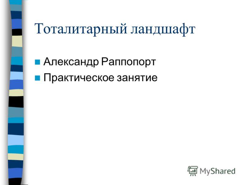 Тоталитарный ландшафт Александр Раппопорт Практическое занятие