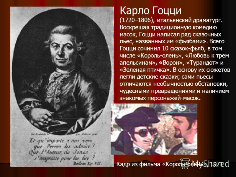 Карло Гоцци (1720–1806), итальянский драматург. Воскрешая традиционную комедию масок, Гоцци написал ряд сказочных пьес, названных им «фьябами». Всего Гоцци сочинил 10 сказок-фьяб, в том числе «Король-олень», «Любовь к трем апельсинам», «Ворон», «Тура