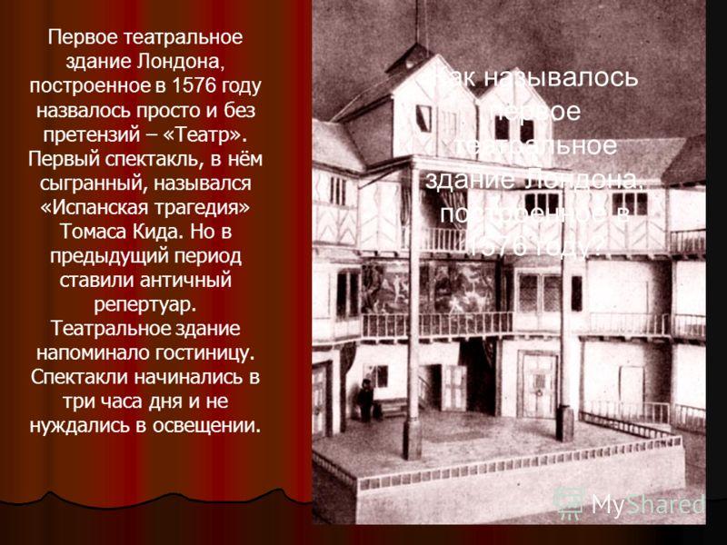 Первое театральное здание Лондона, построенное в 1576 году назвалось просто и без претензий – «Театр». Первый спектакль, в нём сыгранный, назывался «Испанская трагедия» Томаса Кида. Но в предыдущий период ставили античный репертуар. Театральное здани