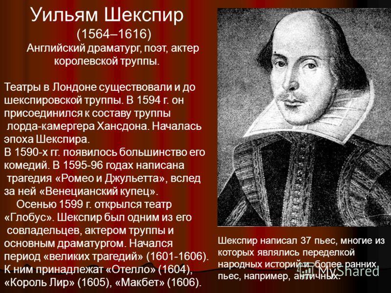 Уильям Шекспир (1564–1616) Английский драматург, поэт, актер королевской труппы. Театры в Лондоне существовали и до шекспировской труппы. В 1594 г. он присоединился к составу труппы лорда-камергера Хансдона. Началась эпоха Шекспира. В 1590-х гг. появ