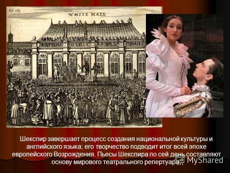 Шекспир завершает процесс создания национальной культуры и английского языка; его творчество подводит итог всей эпохе европейского Возрождения. Пьесы Шекспира по сей день составляют основу мирового театрального репертуара.