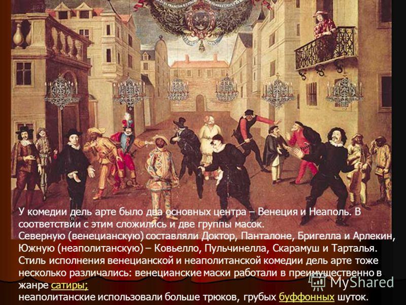 У комедии дель арте было два основных центра – Венеция и Неаполь. В соответствии с этим сложились и две группы масок. Северную (венецианскую) составляли Доктор, Панталоне, Бригелла и Арлекин, Южную (неаполитанскую) – Ковьелло, Пульчинелла, Скарамуш и