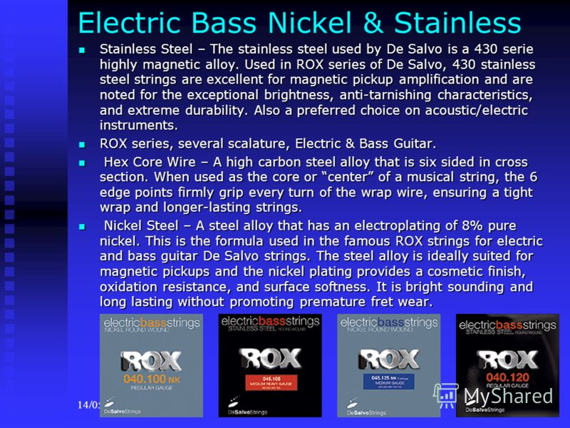 14/05/201311 Electric Bass Nickel & Stainless Stainless Steel – The stainless steel used by De Salvo is a 430 serie highly magnetic alloy. Used in ROX series of De Salvo, 430 stainless steel strings are excellent for magnetic pickup amplification and
