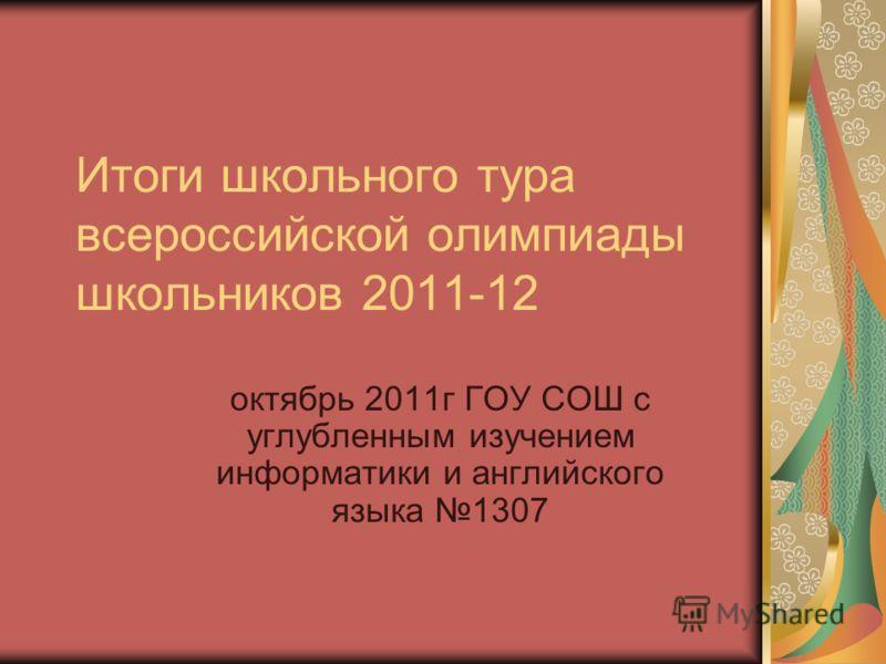 Итоги школьного тура всероссийской олимпиады школьников 2011-12 октябрь 2011г ГОУ СОШ с углубленным изучением информатики и английского языка 1307