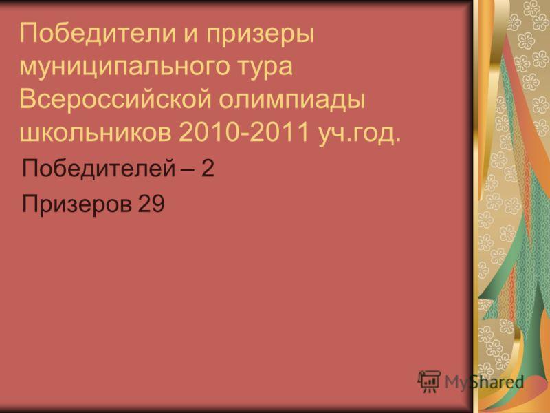 Победители и призеры муниципального тура Всероссийской олимпиады школьников 2010-2011 уч.год. Победителей – 2 Призеров 29