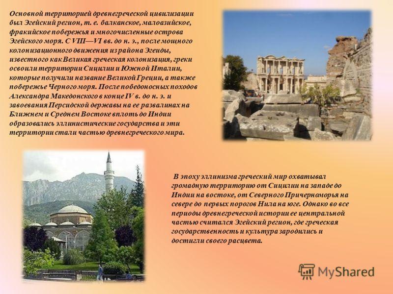 Основной территорией древнегреческой цивилизации был Эгейский регион, т. е. балканское, малоазийское, фракийское побережья и многочисленные острова Эгейского моря. С VIIIVI вв. до н. э., после мощного колонизационного движения из района Эгеиды, извес