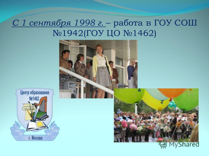 С 1 сентября 1998 г. – работа в ГОУ СОШ 1942(ГОУ ЦО 1462)