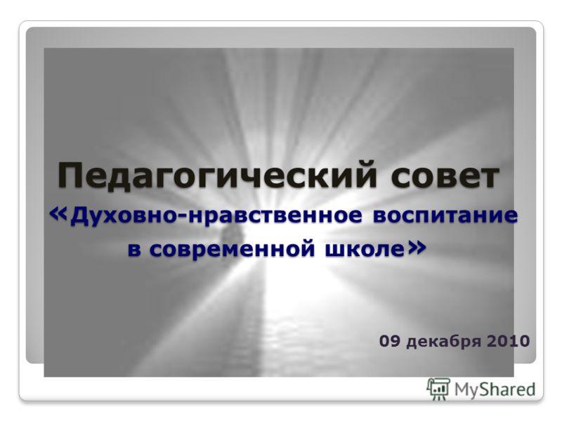 Педагогический совет « Духовно-нравственное воспитание в современной школе » 09 декабря 2010