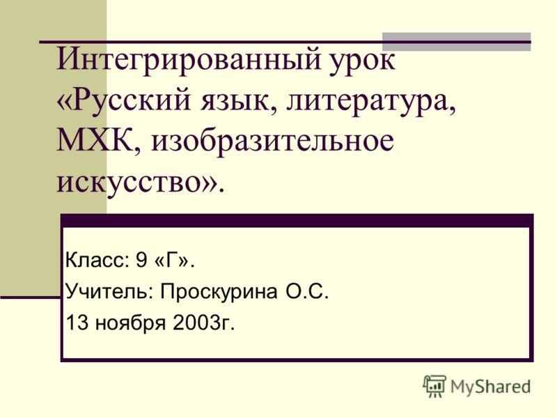 Интегрированный урок «Русский язык, литература, МХК, изобразительное искусство». Класс: 9 «Г». Учитель: Проскурина О.С. 13 ноября 2003г.