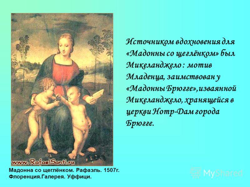 Мадонна со щеглёнком. Рафаэль. 1507г. Флоренция.Галерея. Уффици. Источником вдохновения для «Мадонны со щеглёнком» был Микеланджело : мотив Младенца, заимствован у «Мадонны Брюгге»,изваянной Микеланджело, хранящейся в церкви Нотр-Дам города Брюгге.