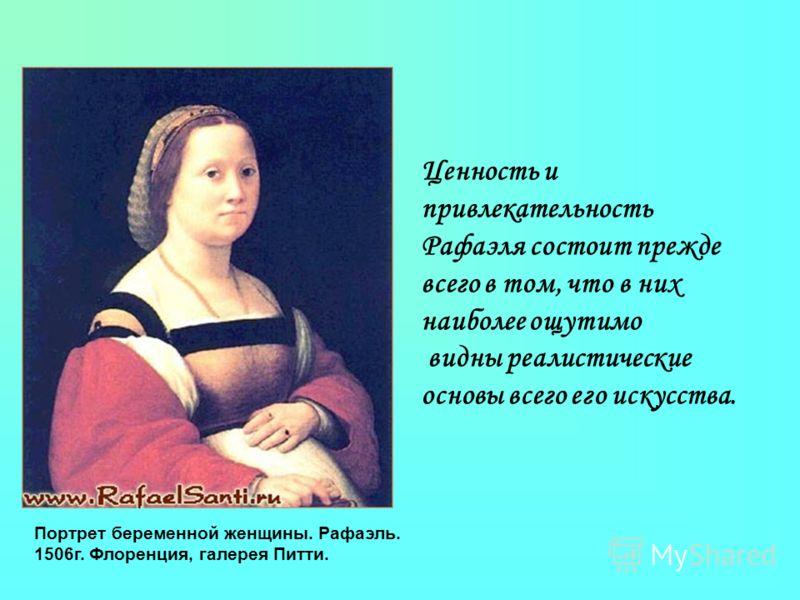 Ценность и привлекательность Рафаэля состоит прежде всего в том, что в них наиболее ощутимо видны реалистические основы всего его искусства. Портрет беременной женщины. Рафаэль. 1506г. Флоренция, галерея Питти.