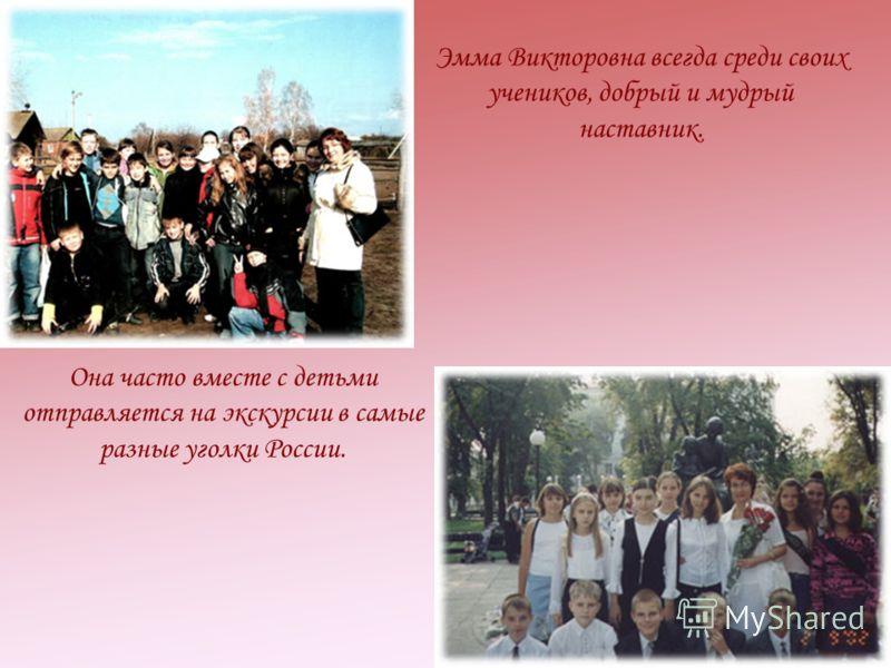 Эмма Викторовна всегда среди своих учеников, добрый и мудрый наставник. Она часто вместе с детьми отправляется на экскурсии в самые разные уголки России.