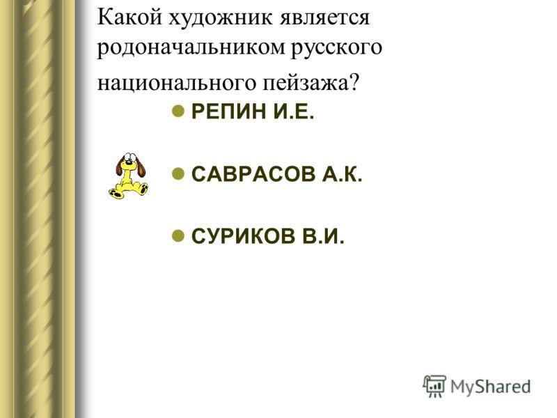 Какой художник является родоначальником русского национального пейзажа? РЕПИН И.Е. САВРАСОВ А.К. СУРИКОВ В.И.