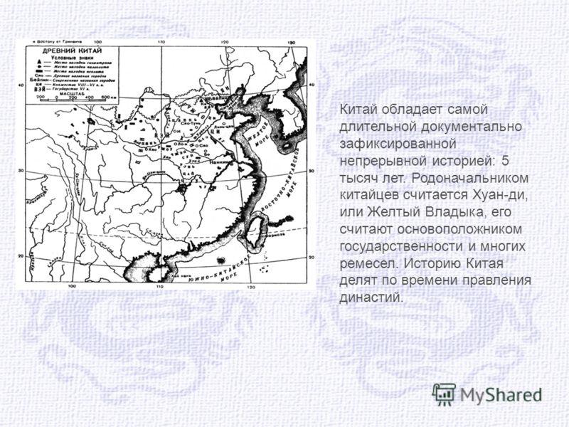Китай обладает самой длительной документально зафиксированной непрерывной историей: 5 тысяч лет. Родоначальником китайцев считается Хуан-ди, или Желтый Владыка, его считают основоположником государственности и многих ремесел. Историю Китая делят по в