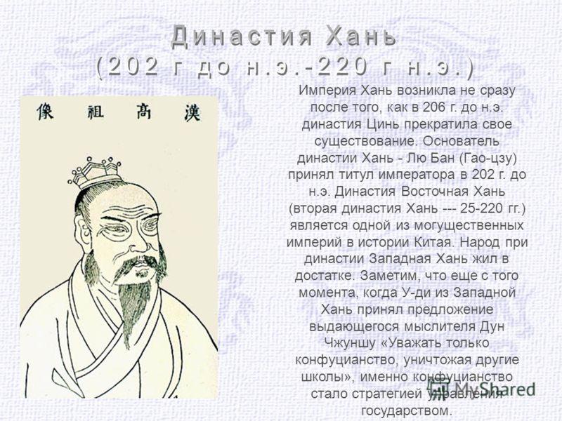 Империя Хань возникла не сразу после того, как в 206 г. до н.э. династия Цинь прекратила свое существование. Основатель династии Хань - Лю Бан (Гао-цзу) принял титул императора в 202 г. до н.э. Династия Восточная Хань (вторая династия Хань --- 25-220