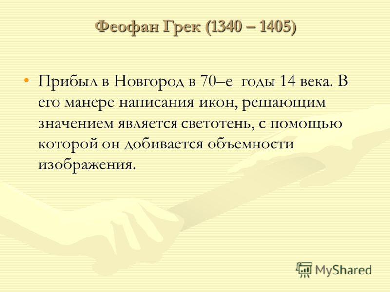 Феофан Грек (1340 – 1405) Прибыл в Новгород в 70–е годы 14 века. В его манере написания икон, решающим значением является светотень, с помощью которой он добивается объемности изображения.Прибыл в Новгород в 70–е годы 14 века. В его манере написания