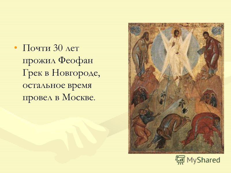 Почти 30 лет прожил Феофан Грек в Новгороде, остальное время провел в Москве.Почти 30 лет прожил Феофан Грек в Новгороде, остальное время провел в Москве.