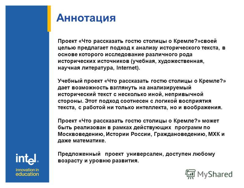 Аннотация. Проект «Что рассказать гостю столицы о Кремле?»своей целью предлагает подход к анализу исторического текста, в основе которого исследование различного рода исторических источников (учебная, художественная, научная литература, Internet). Уч