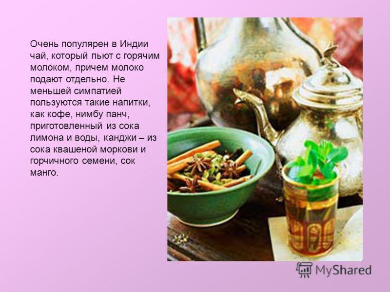 Очень популярен в Индии чай, который пьют с горячим молоком, причем молоко подают отдельно. Не меньшей симпатией пользуются такие напитки, как кофе, нимбу панч, приготовленный из сока лимона и воды, канджи – из сока квашеной моркови и горчичного семе