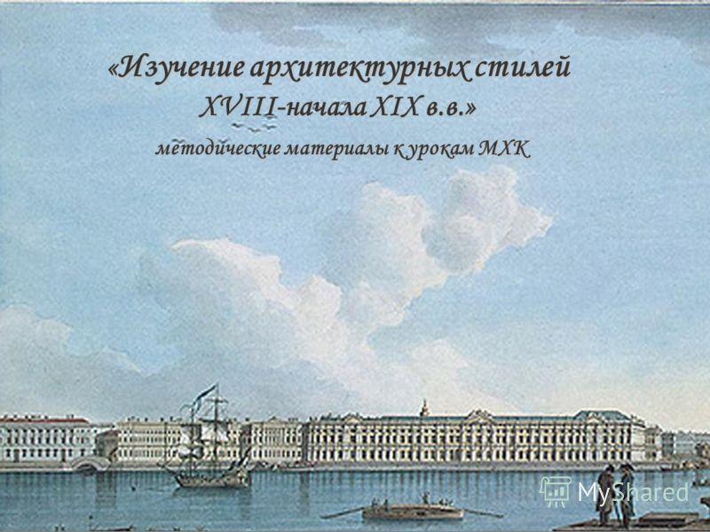 « Изучение архитектурных стилей XVIII-начала XIX в.в.» методические материалы к урокам МХК