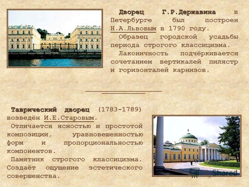 Таврический дворец Таврический дворец (1783-1789) возведён И.Е.Старовым. Отличается ясностью и простотой композиции, уравновешенностью форм и пропорциональностью компонентов. Памятник строгого классицизма. Создаёт ощущение эстетического совершенства.