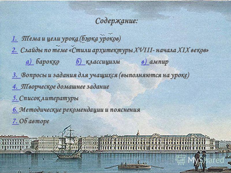 Содержание: 1. 1. Тема и цели урока (блока уроков) 1. 2. 2. Слайды по теме «Стили архитектуры XVIII- начала XIX веков» 2. а) а) барокко а) б) б) классицизм б) в) в) ампир в) 3. 3. Вопросы и задания для учащихся (выполняются на уроке) 3. 4. 4. Творчес