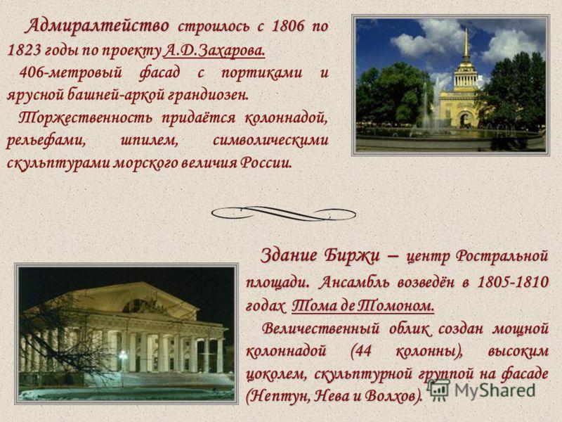Адмиралтейство строилось с 1806 по 1823 Адмиралтейство строилось с 1806 по 1823 годы по проекту А.Д.Захарова. 406-метровый фасад с портиками и ярусной башней-аркой грандиозен. Торжественность придаётся колоннадой, рельефами, шпилем, символическими ск