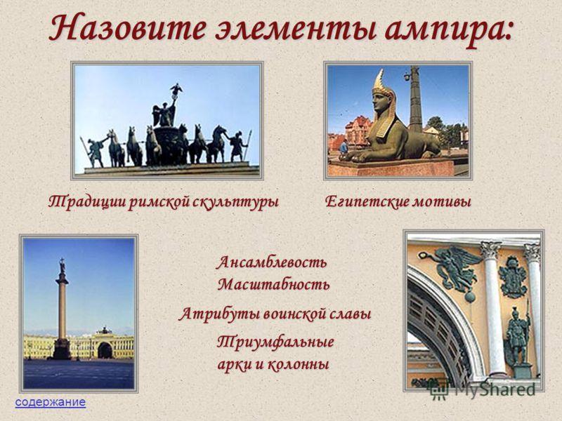 Назовите элементы ампира: Египетские мотивы Традиции римской скульптуры АнсамблевостьМасштабность Атрибуты воинской славы Триумфальные арки и колонны содержание