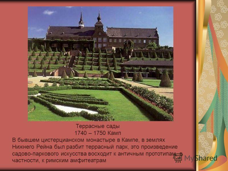 Террасные сады 1740 – 1750 Камп В бывшем цистерцианском монастыре в Кампе, в землях Нижнего Рейна был разбит террасный парк, это произведение садово-паркового искусства восходит к античным прототипам, в частности, к римским амфитеатрам