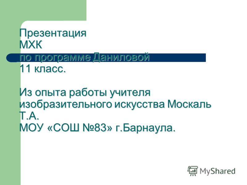 Презентация МХК по программе Даниловой 11 класс. Из опыта работы учителя изобразительного искусства Москаль Т.А. МОУ «СОШ 83» г.Барнаула.