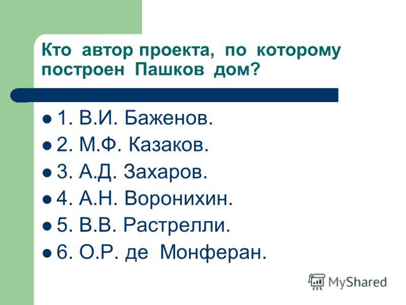 Кто автор проекта, по которому построен Пашков дом? 1. В.И. Баженов. 2. М.Ф. Казаков. 3. А.Д. Захаров. 4. А.Н. Воронихин. 5. В.В. Растрелли. 6. О.Р. де Монферан.