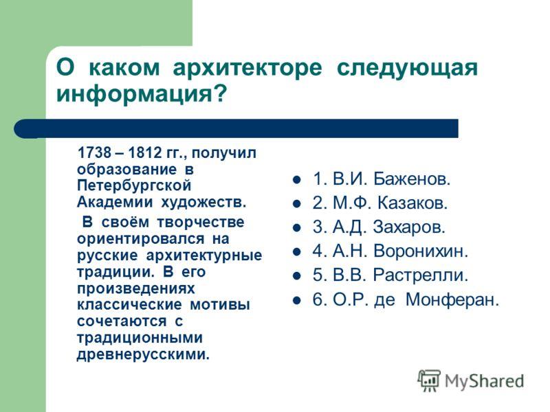О каком архитекторе следующая информация? 1738 – 1812 гг., получил образование в Петербургской Академии художеств. В своём творчестве ориентировался на русские архитектурные традиции. В его произведениях классические мотивы сочетаются с традиционными