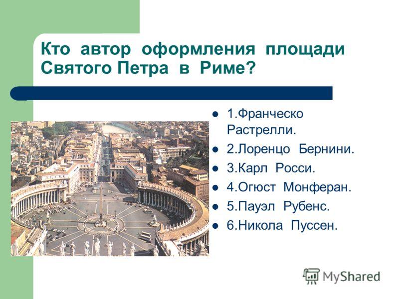Кто автор оформления площади Святого Петра в Риме? 1.Франческо Растрелли. 2.Лоренцо Бернини. 3.Карл Росси. 4.Огюст Монферан. 5.Пауэл Рубенс. 6.Никола Пуссен.