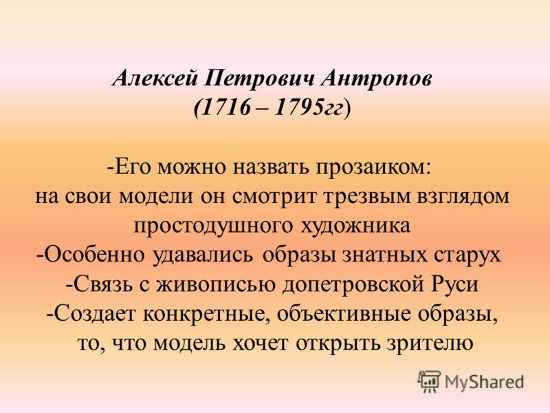 Алексей Петрович Антропов (1716 – 1795гг) -Его можно назвать прозаиком: на свои модели он смотрит трезвым взглядом простодушного художника -Особенно удавались образы знатных старух -Связь с живописью допетровской Руси -Создает конкретные, объективные