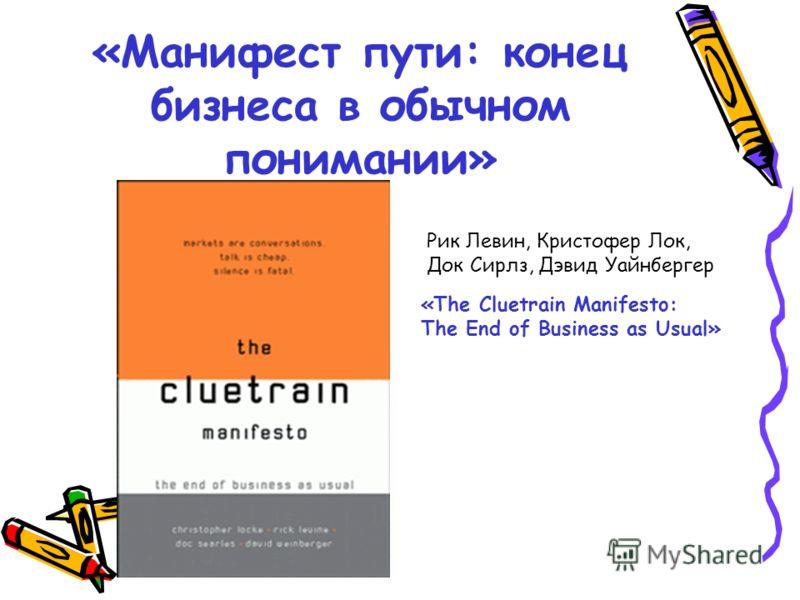 «Манифест пути: конец бизнеса в обычном понимании» Рик Левин, Кристофер Лок, Док Сирлз, Дэвид Уайнбергер «The Cluetrain Manifesto: The End of Business as Usual»