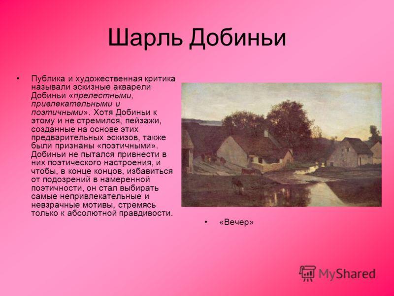 Шарль Добиньи Публика и художественная критика называли эскизные акварели Добиньи «прелестными, привлекательными и поэтичными». Хотя Добиньи к этому и не стремился, пейзажи, созданные на основе этих предварительных эскизов, также были признаны «поэти