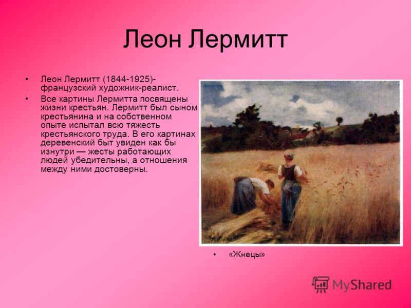 Леон Лермитт Леон Лермитт (1844-1925)- французский художник-реалист. Все картины Лермитта посвящены жизни крестьян. Лермитт был сыном крестьянина и на собственном опыте испытал всю тяжесть крестьянского труда. В его картинах деревенский быт увиден ка