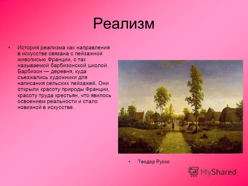 Реализм История реализма как направления в искусстве связана с пейзажной живописью Франции, с так называемой барбизонской школой. Барбизон деревня, куда съезжались художники для написания сельских пейзажей. Они открыли красоту природы Франции, красот