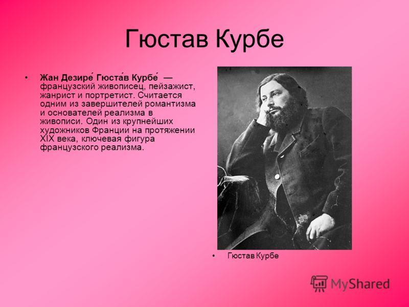 Гюстав Курбе Жан Дезире́ Гюста́в Курбе́ французский живописец, пейзажист, жанрист и портретист. Считается одним из завершителей романтизма и основателей реализма в живописи. Один из крупнейших художников Франции на протяжении XIX века, ключевая фигур